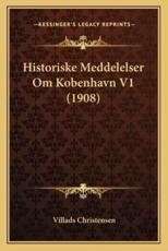 Historiske Meddelelser Om Kobenhavn V1 (1908) - Villads Christensen (author)