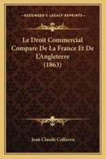 Le Droit Commercial Compare De La France Et De L'Angleterre (1863) - Jean Claude Colfavru (author)
