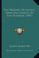 Les Origines De Notre-Dame-De-Charite Ou Son Histoire (1891) - Joseph Marie Ory (author)