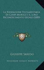 La Fondazione Testamentaria Di Corpi Morali E Il Loro Riconoscimento Legale (1880) - Giuseppe Saredo (author)
