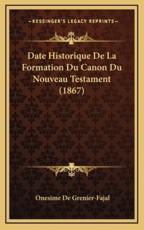 Date Historique De La Formation Du Canon Du Nouveau Testament (1867) - Onesime De Grenier-Fajal (author)