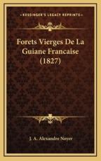 Forets Vierges De La Guiane Francaise (1827) - J A Alexandre Noyer (author)