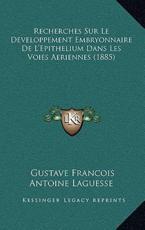 Recherches Sur Le Developpement Embryonnaire De L'Epithelium Dans Les Voies Aeriennes (1885) - Gustave Francois Antoine Laguesse (author)