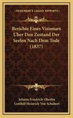 Berichte Eines Visionars Uber Den Zustand Der Seelen Nach Dem Tode (1837) - Johann Friedrich Oberlin (author), Gotthilf Heinrich Von Schubert (author)