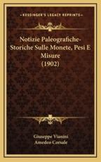 Notizie Paleografiche-Storiche Sulle Monete, Pesi E Misure (1902) - Giuseppe Vianini (author), Amedeo Corsale (author)