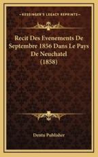 Recit Des Evenements De Septembre 1856 Dans Le Pays De Neuchatel (1858) - Dentu Publisher (author)