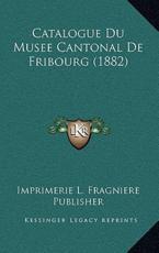 Catalogue Du Musee Cantonal De Fribourg (1882) - Imprimerie L Fragniere Publisher (author)