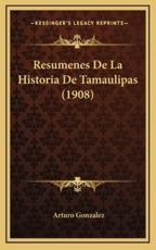 Resumenes De La Historia De Tamaulipas (1908) - Arturo Gonzalez (author)