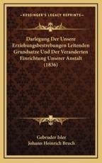 Darlegung Der Unsere Erziehungsbestrebungen Leitenden Grundsatze Und Der Veranderten Einrichtung Unserer Anstalt (1836) - Gebruder Isler (author), Johann Heinrich Bruch (author)
