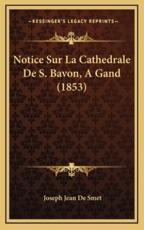 Notice Sur La Cathedrale De S. Bavon, A Gand (1853) - Joseph Jean De Smet (author)