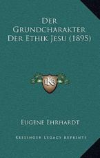 Der Grundcharakter Der Ethik Jesu (1895) - Eugene Ehrhardt (author)
