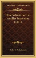 Observations Sur Les Antilles Francaises (1831) - Andre C De Lachariere (author)