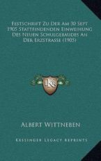 Festschrift Zu Der Am 30 Sept 1905 Stattfindenden Einweihung Des Neuen Schulgebaudes An Der Erzstrasse (1905) - Albert Wittneben (author)