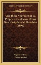 Une These Nouvelle Sur La Propriete Des Cours D'Eau Non Navigables Ni Flottables (1894) - Auguste Delbeke (author), Hector Mavaut (author)