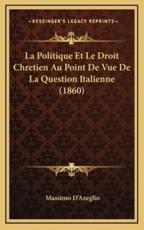 La Politique Et Le Droit Chretien Au Point De Vue De La Question Italienne (1860) - Massimo Dazeglio (author)
