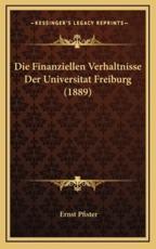 Die Finanziellen Verhaltnisse Der Universitat Freiburg (1889) - Ernst Pfister (author)