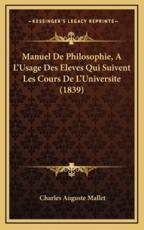 Manuel De Philosophie, A L'Usage Des Eleves Qui Suivent Les Cours De L'Universite (1839) - Charles Auguste Mallet (author)