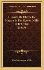 Histoire De L'Ecole De Megare Et Des Ecoles D'Elis Et D'Eretrie (1845) - Charles Auguste Mallet (author)