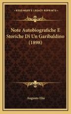 Note Autobiografiche E Storiche Di Un Garibaldino (1898) - Augusto Elia (author)