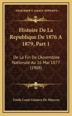 Histoire De La Republique De 1876 A 1879, Part 1 - Emile Louis Gustave De Marcere (author)