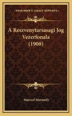 A Reszvenytarsasagi Jog Vezerfonala (1908) - Marczel Martonfy (author)