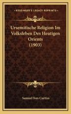 Ursemitische Religion Im Volksleben Des Heutigen Orients (1903) - Samuel Ives Curtiss (author)