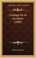 Catalogo De La Escultura (1908) - Eduardo Barron (author)