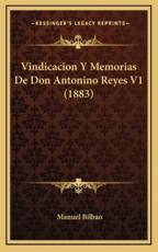Vindicacion Y Memorias De Don Antonino Reyes V1 (1883) - Manuel Bilbao (author)