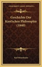 Geschichte Der Kant'schen Philosophie (1840) - Karl Rosenkranz (author)