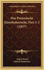 Das Preussische Eisenbahnrecht, Part 1-2 (1857) - August Bessel (author), Eduard Kuhlwetter (author)