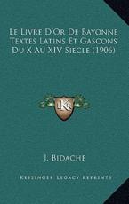 Le Livre D'Or De Bayonne Textes Latins Et Gascons Du X Au XIV Siecle (1906) - J Bidache (author)