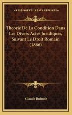 Theorie De La Condition Dans Les Divers Actes Juridiques, Suivant Le Droit Romain (1866) - Claude Bufnoir (author)