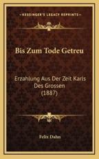 Bis Zum Tode Getreu - Felix Dahn (author)