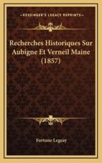 Recherches Historiques Sur Aubigne Et Verneil Maine (1857) - Fortune Legeay (author)