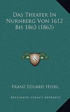 Das Theater in Nurnberg Von 1612 Bis 1863 (1863) - Franz Eduard Hysel (author)