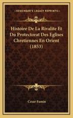 Histoire De La Rivalite Et Du Protectorat Des Eglises Chretiennes En Orient (1853) - Cesar Famin (author)