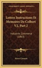 Lettres Instructions Et Memoires De Colbert V2, Part 2 - Pierre Clement (editor)