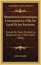 Memoires Ecclesiastiques Concernant La Ville De Laval Et Ses Environs - Isidore Boullier (author)