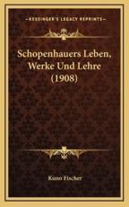 Schopenhauers Leben, Werke Und Lehre (1908) - Kuno Fischer (author)