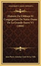 Histoire De L'Abbaye Et Congregation De Notre-Dame De La Grande-Sauve V1 (1844) - Jean Pierre Antoine Cirot De La Ville (author)