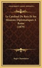 Le Cardinal De Retz Et Ses Missions Diplomatiques a Rome (1879) - Regis Chantelauze (author)
