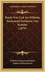 Briefe Von Und an Wilhelm Emmanuel Freiherrn Von Ketteler (1879) - Wilhelm Emmanuel Ketteler, Johann Michael Raich (editor)