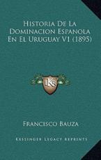 Historia De La Dominacion Espanola En El Uruguay V1 (1895) - Francisco Bauza (author)