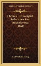 Chronik Der Koniglich Sachsischen Stadt Bischofswerda (1861) - Karl Wilhelm Mittag (author)