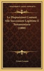 Le Disposizioni Comuni Alle Successioni Legittime E Testamentarie (1888) - Cesare Losana (author)