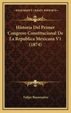 Historia Del Primer Congreso Constitucional De La Republica Mexicana V1 (1874) - Felipe Buenrostro (author)