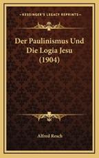 Der Paulinismus Und Die Logia Jesu (1904) - Alfred Resch (author)