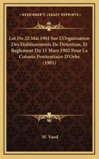 Loi Du 22 Mai 1901 Sur L'Organisation Des Etablissements De Detention, Et Reglement Du 11 Mars 1902 Pour La Colonie Penitentiaire D'Orbe (1901) - M Vaud (author)