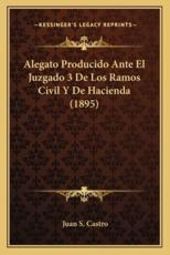 Alegato Producido Ante El Juzgado 3 De Los Ramos Civil Y De Hacienda (1895) - Juan S Castro (author)