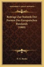 Beitrage Zur Statistik Der Forsten Des Europaischen Russlands (1889) - H K Henko (author)